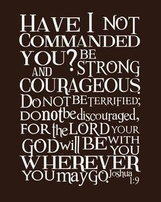 He doesn't ask, He commands that we be strong and courageous.