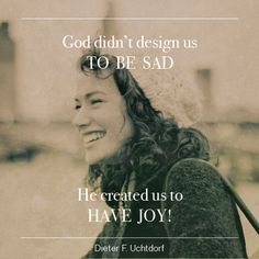 """President Dieter F. Uchtdorf: """"God didn't design us to be sad. He created us to have joy!"""" #lds #quotes"""