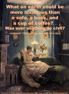 """What on earth could be more luxurious than a sofa, a book, and a cup of coffee?...Was ever anything so civil?"" -Anthony TROLLOPE (Author. UK, 1815-1882) http://en.wikipedia.org/wiki/Anthony_Trollope Well, it is only civil to credit the artist too... An Evening at Home by Sir Edward POYNTER [Artist. UK, 1836-1919]. The Golden Rule: http://www.pinterest.com/pin/86975836527744374/ Art available at various online poster shops."