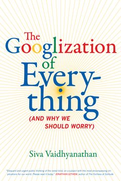 The Googlization of everything : and why we should worry by Siva Vaidhyanathan @ 338.76 V19 2011