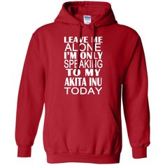 Leave Me Alone Im Only Speaking To My Akita Inu Today Hoodies