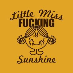 Little Miss Fucking Sunshine T-Shirt - Do you brighten everybody's day with your nasty attitude? Well, this tee is for you! Professionally screen printed on a 100 Good Day Sunshine, Little Miss Sunshine, Funny Pins, Stupid Funny Memes, Funny Stuff, Hilarious, Sign Quotes, Funny Quotes, Mr Men Little Miss