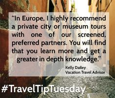 """#TravelTip """"In Europe, I highly recommend a private city or museum tours with one of our screened, preferred partners. You will find that you learn more and get a greater in depth knowledge."""" – Kelly Dailey"""