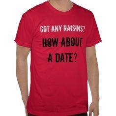 Got any raisins? t-shirts