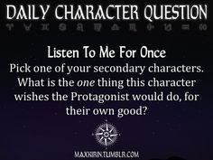 ✶ DAILY CHARACTER QUESTION ✶ Listen To Me For Once Pick one of your secondary characters. What is the one thing this character wishes the Protagonist would do, for their own good? Want more writerly content? Follow maxkirin.tumblr.com!