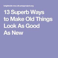 13Superb Ways toMake Old Things Look AsGood AsNew
