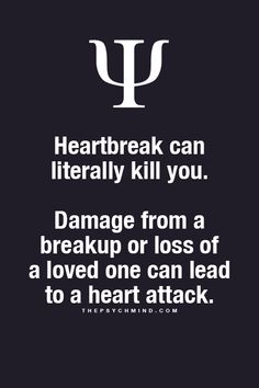 heartbreak can literally kill you. damage from a breakup or loss of a loved one can lead to a heart attack.