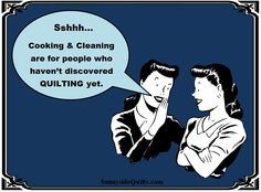 Sshhh...Cooking & Cleaning are for people who haven't discovered QUILTING yet.  LIKE us on FaceBook:  https://www.facebook.com/SunnysideQuilts  OR VISIT our STORE:  http://stores.ebay.com/sunnysidequilts