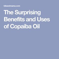 The Surprising Benefits and Uses of Copaiba Oil