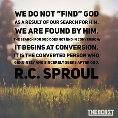 """WE do not """"find"""" God as a result of our search for Him. The search for God does not end in conversion; it begins at conversion. It is the converted person who genuinely and sincerely seeks after God. Biblical Quotes, Scripture Quotes, Faith Quotes, Spiritual Quotes, Bible Verses, Scriptures, Christian Faith, Christian Quotes, Christian Living"""