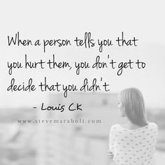 No one can tell you that you aren't hurt. You know when you've been hurt, the other person doesn't