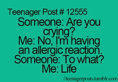 Someone: Are you crying? Me: No, I'm having an allergic reaction. Someone: To what? Me: Life.