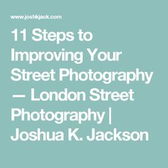 11 Steps to Improving Your Street Photography — London Street Photography | Joshua K. Jackson