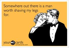 Debatable. No man is worth it ALL the time. There has to be a man and an occasion worthy of shaving. :)