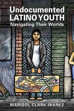 Undocumented Latino Youth: Navigating Their Worlds