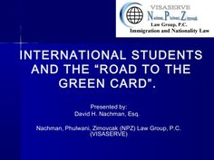 International Students and the Road to the Green Card Presentation by the Nachman Phulwani Zimovcak Law Group - VISASERVE - gives students with OPT and opportunity to explore their options in the U.S. for obtaining temporary and permanent work permits such as H-1B status. There may be other options available too. STEM extensions and going back to school are also options to explore -  freeimmlawpgm by NACHMAN, PHULWANI, ZIMOVCAK (NPZ) LAW GROUP, P.C. via Slideshare