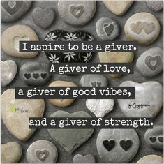 I aspire to be a giver.  A giver of love, a giver of good vibes, and a giver of strength.
