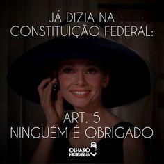 Já dizia na Constituição Federal: Art. 5° Ninguém é obrigado