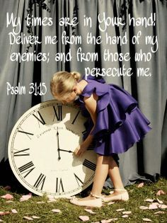 My times are in Your hand!  Deliver me from the hand of my enemies; and from those who persecute me. Psalm 31:15