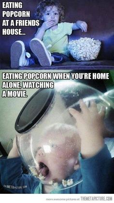 HA HA it doesn't matter where I am, if i'm eating popcorn I look like the bottom picture