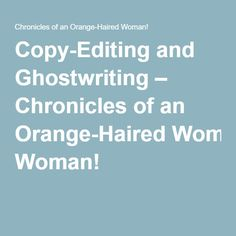 Copy-Editing and Ghostwriting – Chronicles of an Orange-Haired Woman!