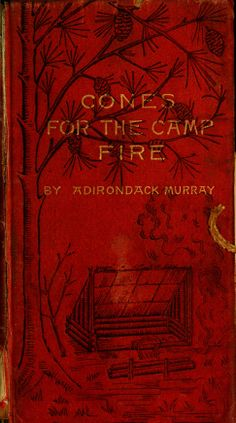 Cones for the camp fire by W. H. H. (Adirondack) Murray. Published 1891 by De Wolfe, Fiske in Boston ..