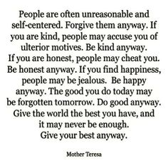 Mother Teresa. trying to keep this as a life motto!