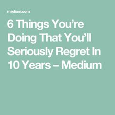 6 Things You're Doing That You'll Seriously Regret In 10 Years – Medium