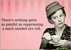 Pretty sure you can pull an eye muscle holding back a well deserved eye roll......