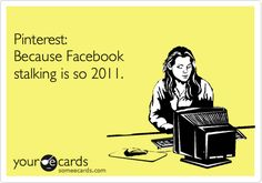 Funny Friendship Ecard: Pinterest: Because Facebook stalking is so 2011.  So to my stalker...stop it!! We all know your BS and we are all tired of it! Go Away!