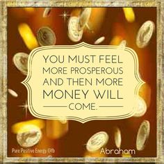 You have to get into the space within yourself that is prosperous and abundant to manifest abundance