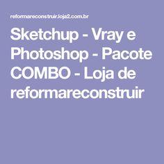 Sketchup - Vray e Photoshop - Pacote COMBO - Loja de reformareconstruir