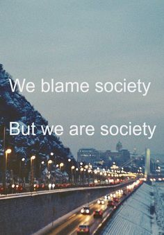 We blame society, but we are society