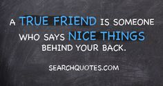 A true friend is someone who says nice things behind your back. <3 (and always puts you in the best light ;)