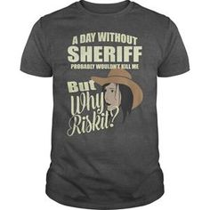 A DAY WITHOUT SHERIFF PROBABLY WOULD NOT KILL ME BUT WHY RISK IT TSHIRT