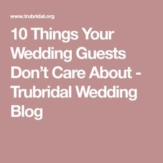10 Things Your Wedding Guests Don't Care About - Trubridal Wedding Blog