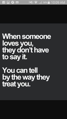 """They don't have to say it, you know by how they treat you. If they ignore you and act like you don't exist then a message or email with the words """"I love you"""" mean nothing, because they don't show it. Great Quotes, Quotes To Live By, Inspirational Quotes, Sad Quotes About Love, Short Love Quotes For Him, Sexy Love Quotes, Uplifting Quotes, Awesome Quotes, When Someone Loves You"""