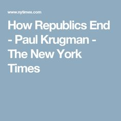 How Republics End - Paul Krugman - The New York Times