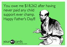 You owe me $18,262 after having never paid any child support ever champ. Happy Father's Day!!!