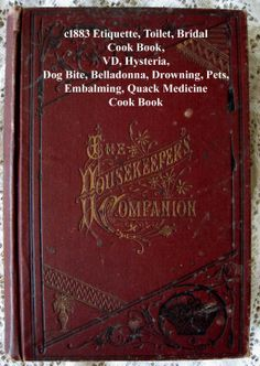 c1883 The Housekeepers Companion  Etiquette Toilette Hysteria Bridal Dog Bite Belladonna Hysteria Cook Book Drowning Pets VD Embalming Quack Medicine  Illustrated