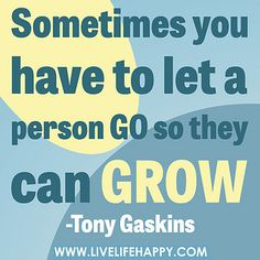 Sometimes you have to let a person go so they can grow! -Tony Gaskins by deeplifequotes, via Flickr