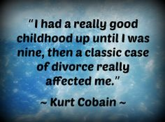 """""""I had a really good childhood up until I was nine, then a classic case of divorce really affected me."""" ~ Kurt Cobain ~"""