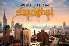 What to do and where to go, eat, drink, sleep, shop and explore in the majestic city of Shanghai, China!