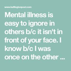 Mental illness is easy to ignore in others b/c it isn't in front of your face.  I know b/c I was once on the other side of the fence... and then I wasn't and I had to find my way through it.  Like my eating disorder, it will always be with me, whispering in the dark places.  Everyday I choose to see light. * * * if you are unsure or concerned for someone.  Ask them, with kindness and an open mind & heart.  It can mean the world to someone.
