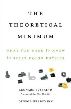 The theoretical minimum : what you need to know to start doing physics / Leonard Susskind and George Hrabovsky. Toledo campus. Call number : QC 23.2 .S87 2013