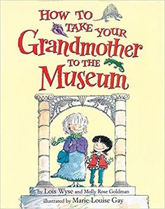 How to Take Your Grandmother to the Museum: Molly Rose Goldman, Lois Wyse, Marie-Louise Gay: 0019628109903: Amazon.com: Books