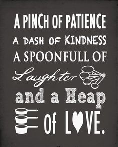 A pinch of patience, a dash of kindness. A spoonful of laughter, a heap of love. cute quote for the kitchen