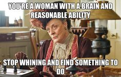 ... Countess - youre a woman with a brain and reasonable ability stop whin