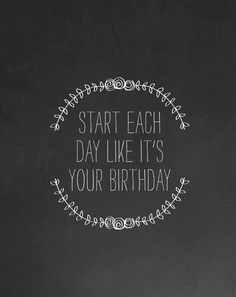 START EACH DAY LIKE IT'S YOUR BIRTHDAY | LITTLE LESSY