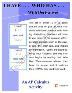 I Have...Who Has... with Derivatives from jamesrahn on TeachersNotebook.com -  (18 pages)  - This set of I Have... Who Has ... cards can be used in any Calculus class where the students have learned to find derivatives using the various rules of differentiation. You can use the cards in a class of 15 students or 25 students.